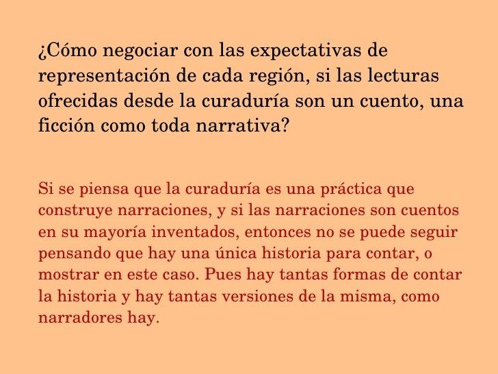 ¿Cómo negociar con las expectativas de representación de cada región, si las lecturas ofrecidas desde la curaduría son un ...