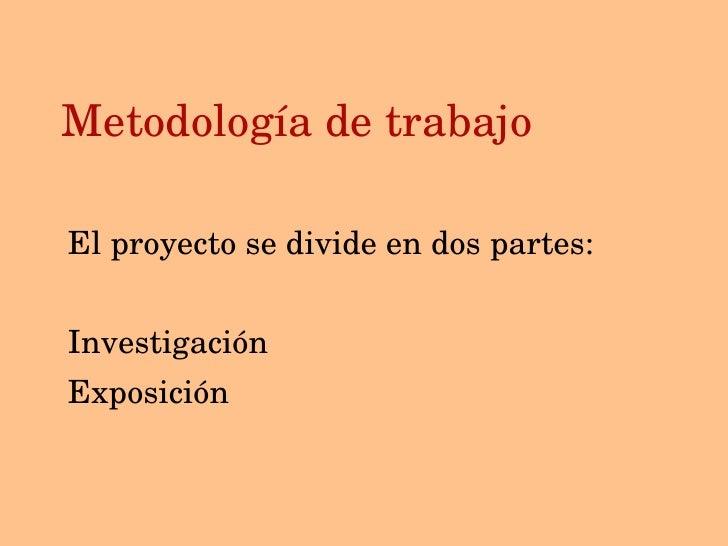 Metodolog ía de trabajo <ul><li>El proyecto se divide en dos partes: </li></ul><ul><li>Investigaci ón </li></ul><ul><li>Ex...
