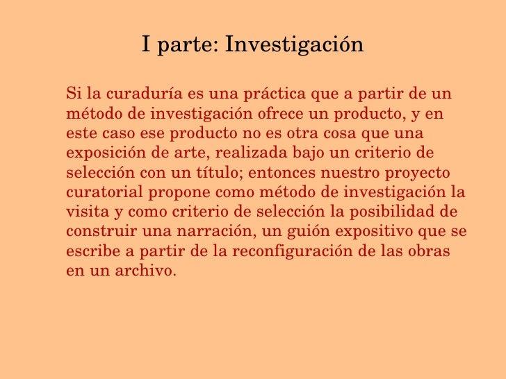I parte: Investigaci ón <ul><li>Si la curaduría es una práctica que a partir de un método de investigación ofrece un produ...