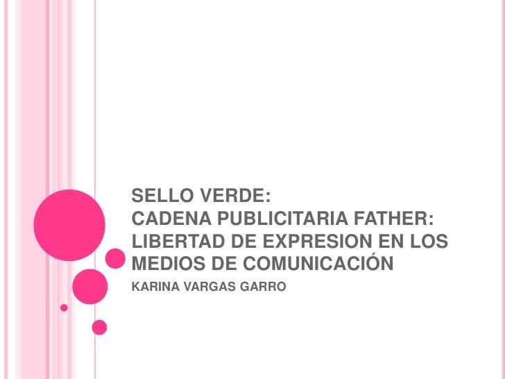 SELLO VERDE:CADENA PUBLICITARIA FATHER: LIBERTAD DE EXPRESION EN LOS MEDIOS DE COMUNICACIÓN<br />KARINA VARGAS GARRO<br />
