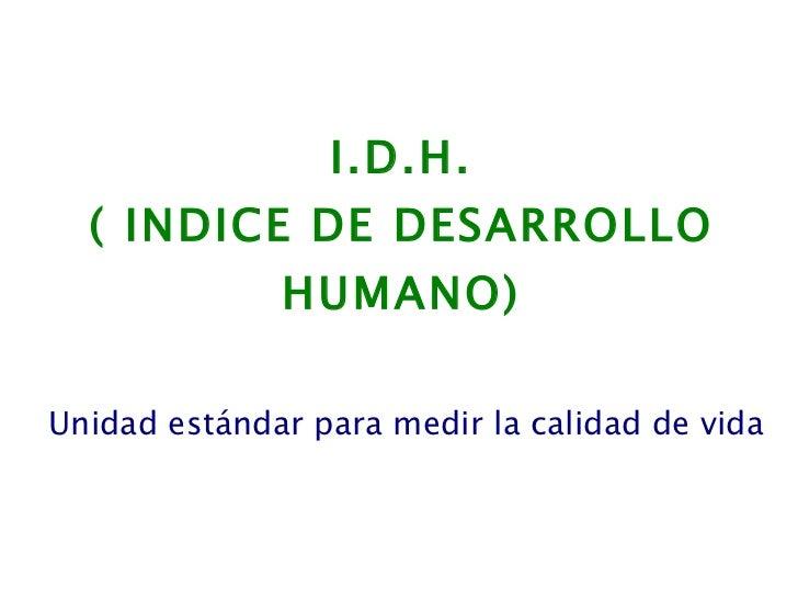 I.D.H. ( INDICE DE DESARROLLO HUMANO) Unidad estándar para medir la calidad de vida