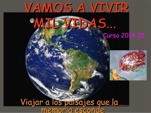 VVAAMMOOSS AA VVIIVVIIRR  MMIILL VVIIDDAASS......  Curso 2014-15  VViiaajjaarr aa llooss ppaaiissaajjeess qquuee llaa  mme...