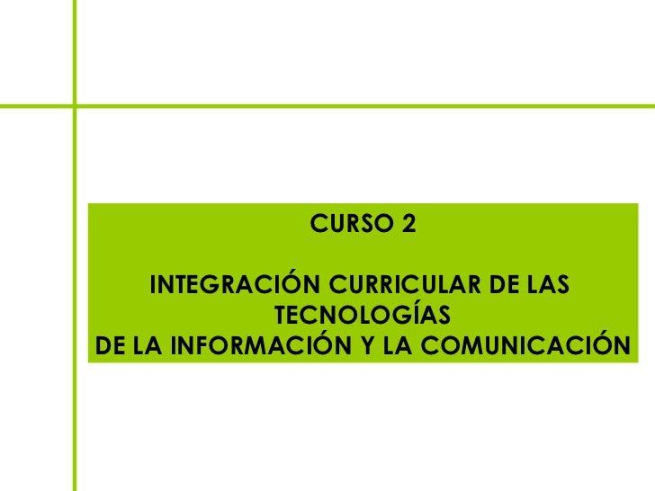 CURSO 2    INTEGRACIÓN CURRICULAR DE LAS            TECNOLOGÍASDE LA INFORMACIÓN Y LA COMUNICACIÓN