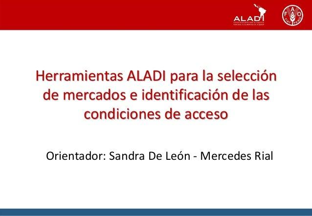 Herramientas ALADI para la selección de mercados e identificación de las condiciones de acceso Orientador: Sandra De León ...