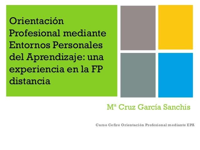 Orientación Profesional mediante Entornos Personales del Aprendizaje: una experiencia en la FP distancia Mª Cruz García Sa...