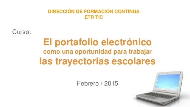 Curso: Febrero / 2015 DIRECCIÓN DE FORMACIÓN CONTINUA ETR TIC El portafolio electrónico como una oportunidad para trabajar...