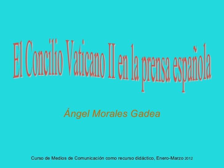 Ángel Morales Gadea Curso de Medios de Comunicación como recurso didáctico, Enero-Marzo  2012 El Concilio Vaticano II en l...