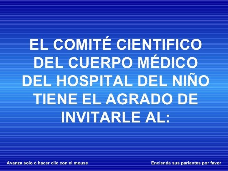 Avanza solo o hacer clic con el mouse Encienda sus parlantes por favor EL COMITÉ CIENTIFICO DEL CUERPO MÉDICO DEL HOSPITAL...