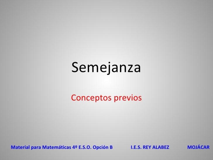 Semejanza Conceptos previos Material para Matemáticas 4º E.S.O. Opción B  I.E.S. REY ALABEZ  MOJÁCAR
