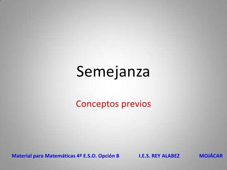 Semejanza<br />Conceptos previos<br />Material para Matemáticas 4º E.S.O. Opción B               I.E.S. REY ALABEZ        ...