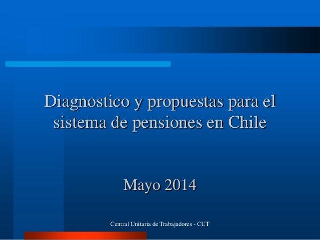 Diagnostico y propuestas para el sistema de pensiones en Chile Mayo 2014 Central Unitaria de Trabajadores - CUT