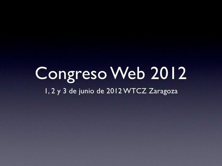 Congreso Web 2012 1, 2 y 3 de junio de 2012 WTCZ Zaragoza