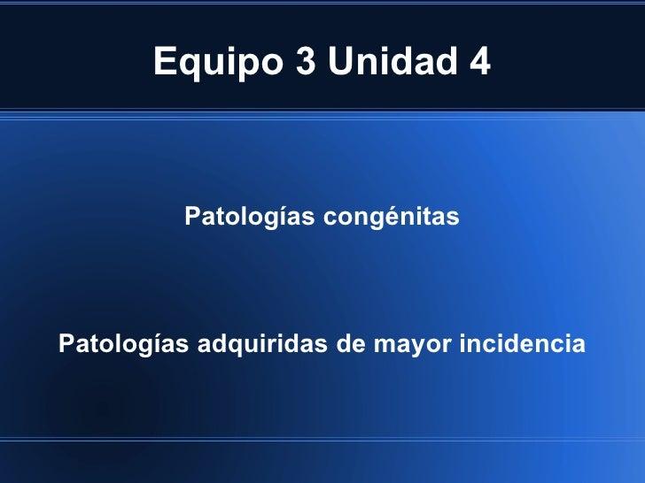 Equipo 3 Unidad 4         Patologías congénitasPatologías adquiridas de mayor incidencia