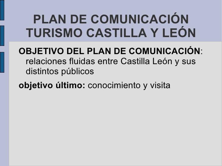 PLAN DE COMUNICACIÓN TURISMO CASTILLA Y LEÓN OBJETIVO DEL PLAN DE COMUNICACIÓN : relaciones fluidas entre Castilla León y ...