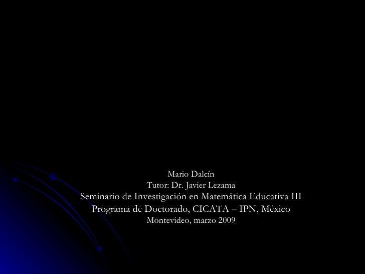 Mario Dalcín Tutor: Dr. Javier Lezama Seminario de Investigación en Matemática Educativa III Programa de Doctorado, CICATA...