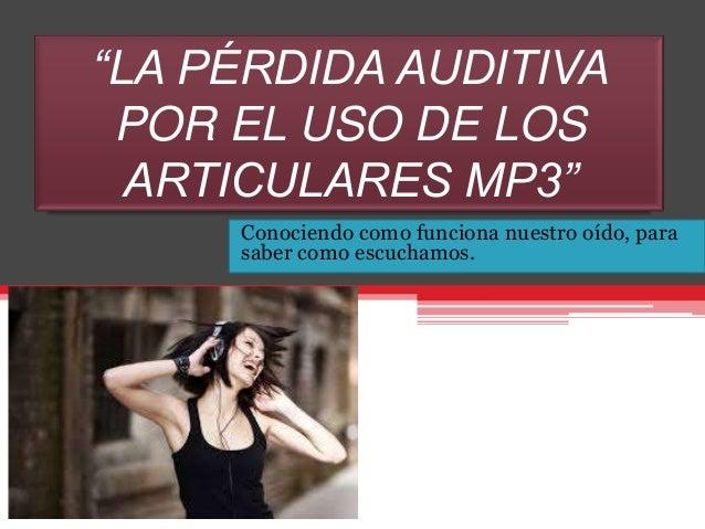 """""""LA PÉRDIDA AUDITIVA POR EL USO DE LOS ARTICULARES MP3"""" Conociendo como funciona nuestro oído, para saber como escuchamos."""