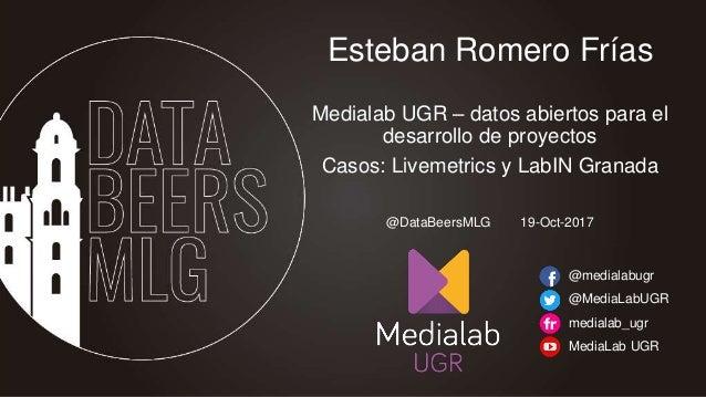 Esteban Romero Frías Medialab UGR – datos abiertos para el desarrollo de proyectos Casos: Livemetrics y LabIN Granada @med...