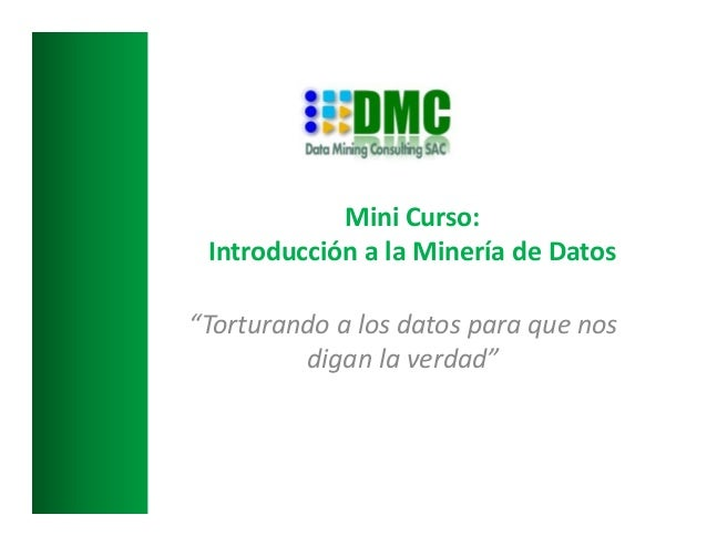 """""""Torturando a los datos para que nos digan la verdad"""" Mini Curso: Introducción a la Minería de Datos"""