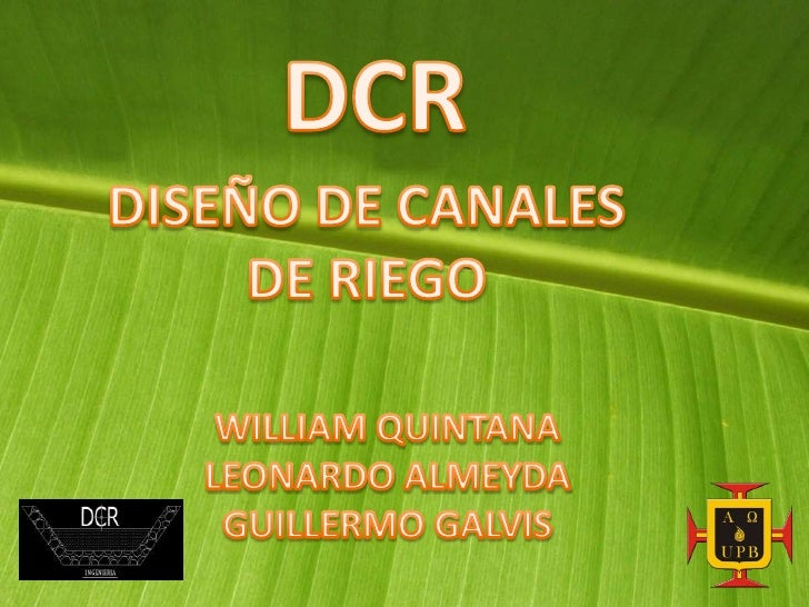 DCR<br />DISEÑO DE CANALES DE RIEGO <br />WILLIAM QUINTANA<br />LEONARDO ALMEYDA<br />GUILLERMO GALVIS<br />