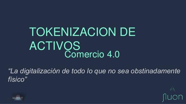 """TOKENIZACION DE ACTIVOS Comercio 4.0 """"La digitalización de todo lo que no sea obstinadamente físico"""""""