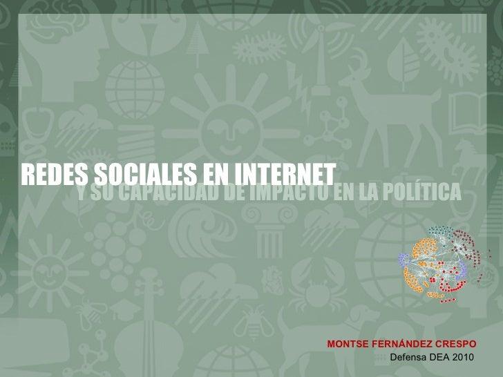 Y SU CAPACIDAD DE IMPACTO EN LA POLÍTICA REDES SOCIALES EN INTERNET MONTSE FERNÁNDEZ CRESPO Defensa DEA 2010
