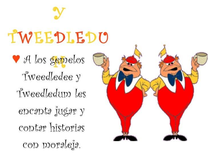 T W E E D L E D EE  Y   T W EE D L E D U M <ul><li>♥   A los gemelos Tweedledee y Tweedledum les encanta jugar y contar hi...