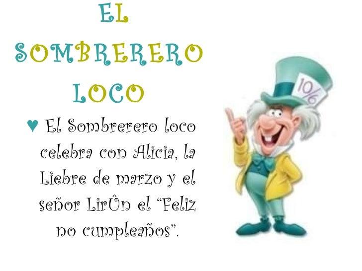 E L   S O M B R E R E R O  L O C O <ul><li>♥   El Sombrerero loco celebra con Alicia, la Liebre de marzo y el señor Lirón ...