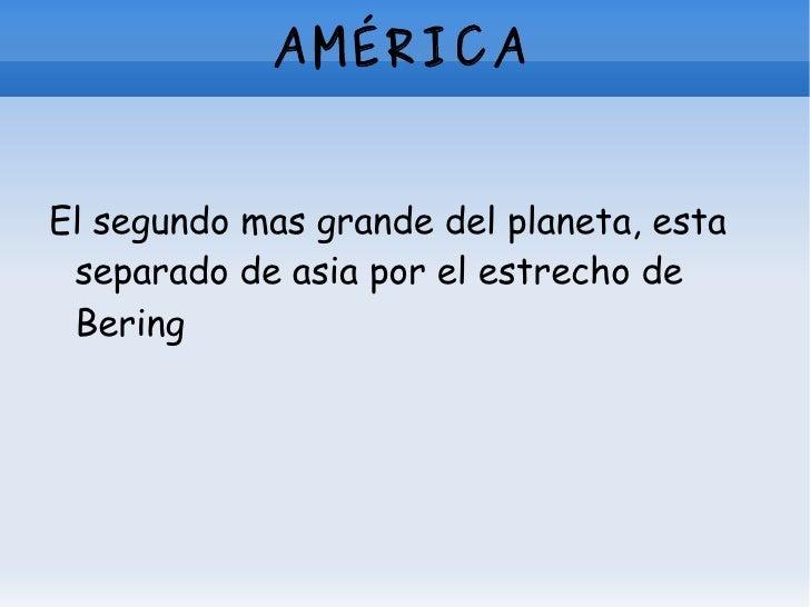 AMÉRICA <ul><li>El segundo mas grande del planeta, esta separado de asia por el estrecho de Bering   </li></ul>