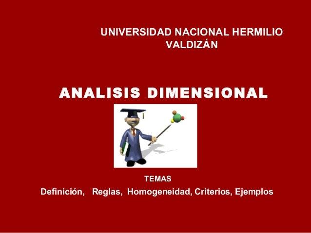 UNIVERSIDAD NACIONAL HERMILIO VALDIZÁN TEMAS Definición, Reglas, Homogeneidad, Criterios, Ejemplos ANALISIS DIMENSIONAL