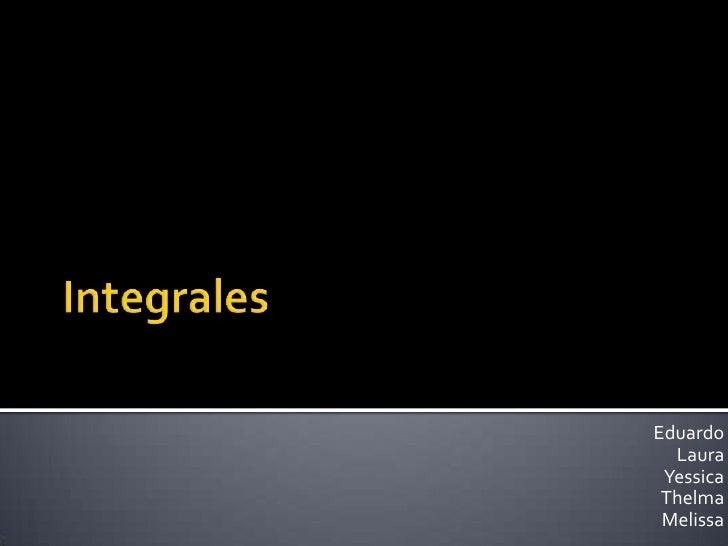 Integrales<br />Eduardo<br />Laura<br />Yessica<br />Thelma<br />Melissa<br />