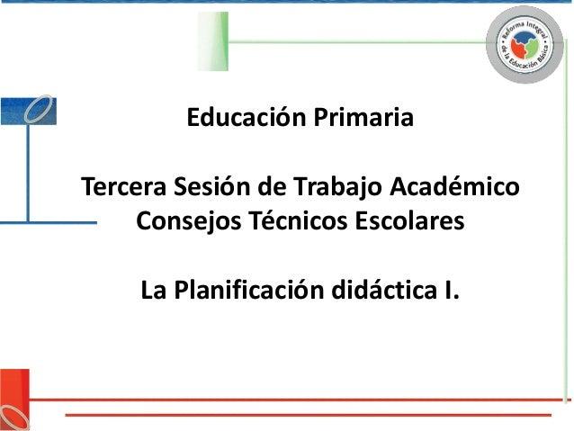 Educación PrimariaTercera Sesión de Trabajo Académico     Consejos Técnicos Escolares    La Planificación didáctica I.