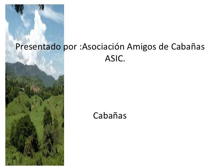 <ul><li>Presentado por :Asociación Amigos de Cabañas  ASIC. </li></ul><ul><li>Cabañas  </li></ul>