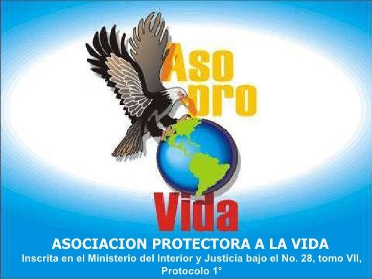 ASOCIACION PROTECTORA A LA VIDA   Inscrita en el Ministerio del Interior y Justicia bajo el No. 28, tomo VII, Protocolo 1°