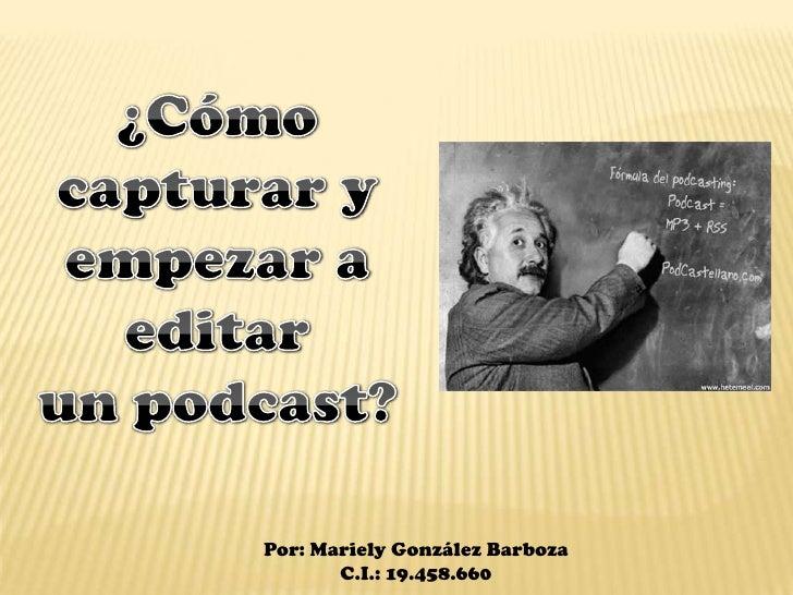 ¿Cómo capturar y empezar a editar<br />un podcast?<br />Por: Mariely González Barboza<br />C.I.: 19.458.660<br />