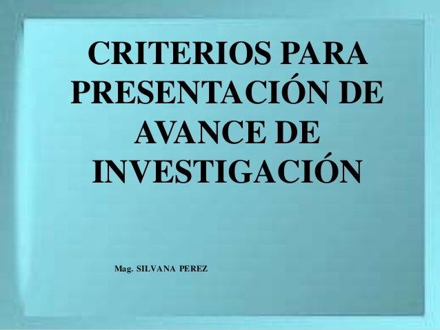 CRITERIOS PARA PRESENTACIÓN DE AVANCE DE INVESTIGACIÓN Mag. SILVANA PEREZ