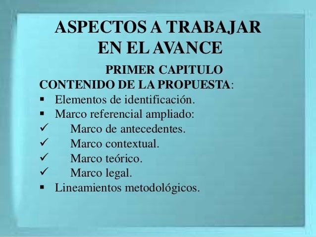 ASPECTOS A TRABAJAR EN ELAVANCE PRIMER CAPITULO CONTENIDO DE LA PROPUESTA:  Elementos de identificación.  Marco referenc...