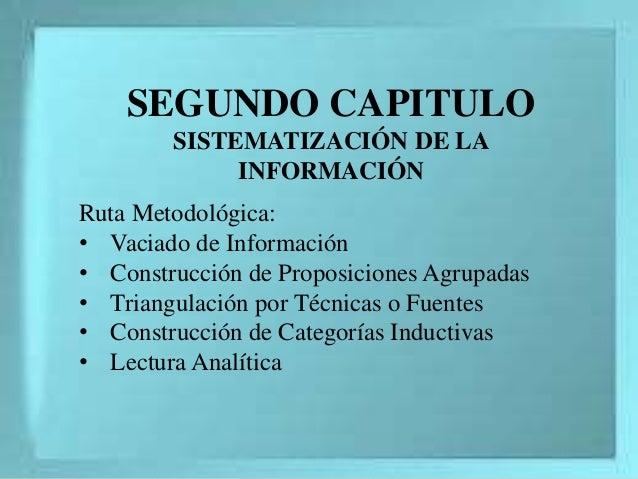 SEGUNDO CAPITULO SISTEMATIZACIÓN DE LA INFORMACIÓN Ruta Metodológica: • Vaciado de Información • Construcción de Proposici...