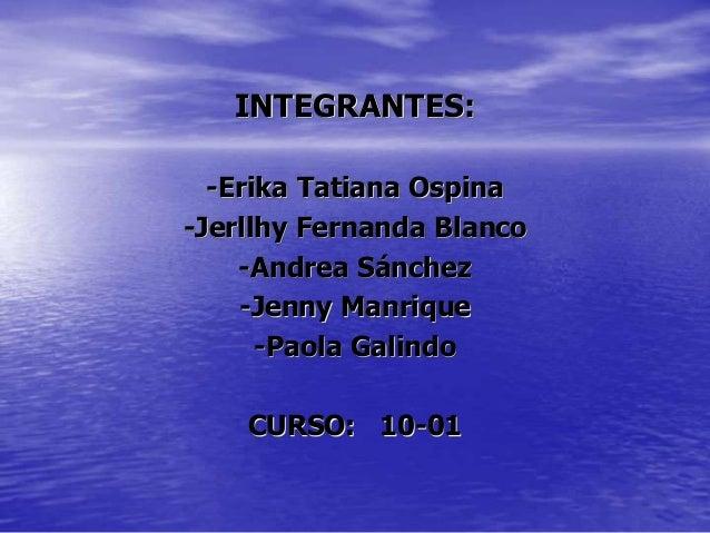 INTEGRANTES: -Erika Tatiana Ospina -Jerllhy Fernanda Blanco -Andrea Sánchez -Jenny Manrique -Paola Galindo CURSO: 10-01