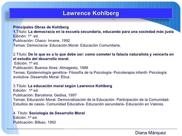 Diana Márquez Principales Obras de Kohlberg 1. Título : La democracia en la escuela secundaria, educando para una sociedad...