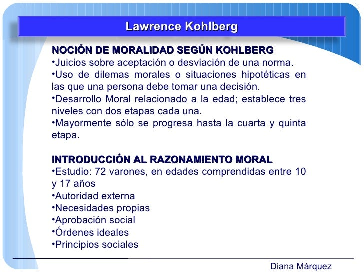 Diana Márquez <ul><li>NOCIÓN DE MORALIDAD SEGÚN KOHLBERG </li></ul><ul><li>Juicios sobre aceptación o desviación de una no...