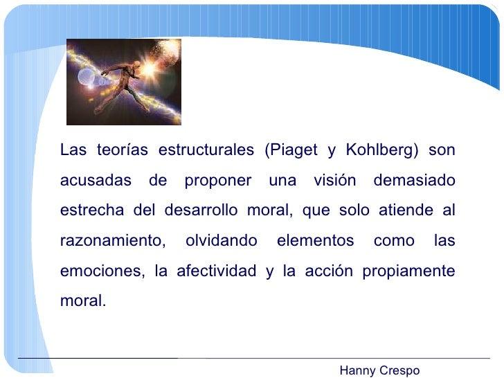 Hanny Crespo Las teorías estructurales (Piaget y Kohlberg) son acusadas de proponer una visión demasiado estrecha del desa...