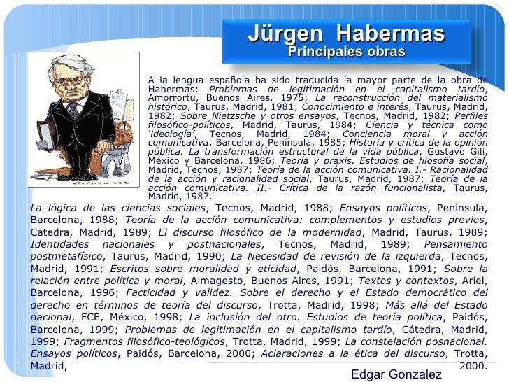 Edgar Gonzalez A la lengua española ha sido traducida la mayor parte de la obra de Habermas:  Problemas de legitimación en...