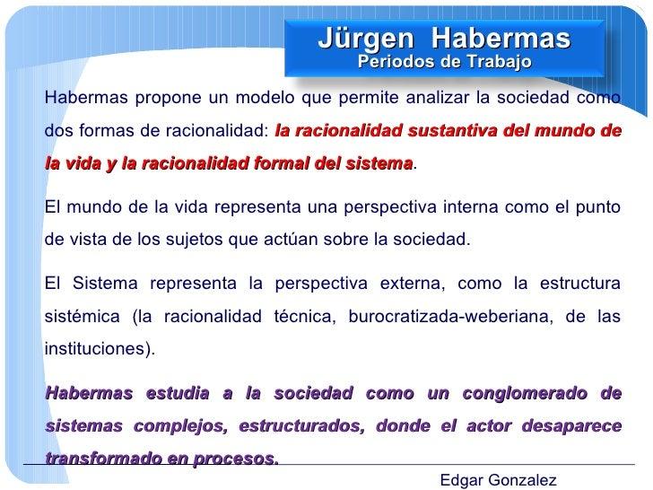 Edgar Gonzalez Habermas propone un modelo que permite analizar la sociedad como dos formas de racionalidad:  la racionalid...