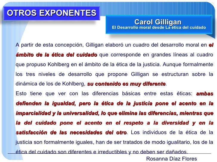 Rosanna Díaz Flores A partir de esta concepción, Gilligan elaboró un cuadro del desarrollo moral en  el ámbito de la ética...