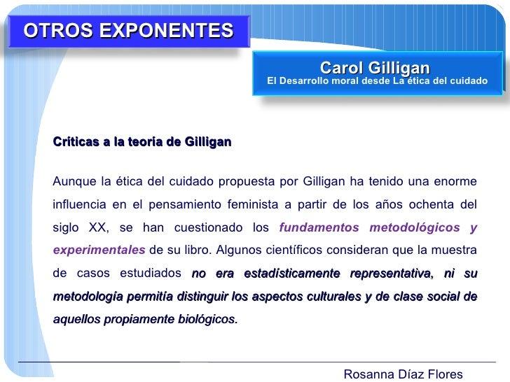 Rosanna Díaz Flores Críticas a la teoría de Gilligan  Aunque la ética del cuidado propuesta por Gilligan ha tenido una eno...