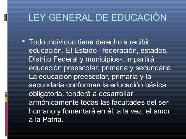 LEY GENERAL DE EDUCACIÒN  Todo individuo tiene derecho a recibir educación. El Estado –federación, estados, Distrito Fede...