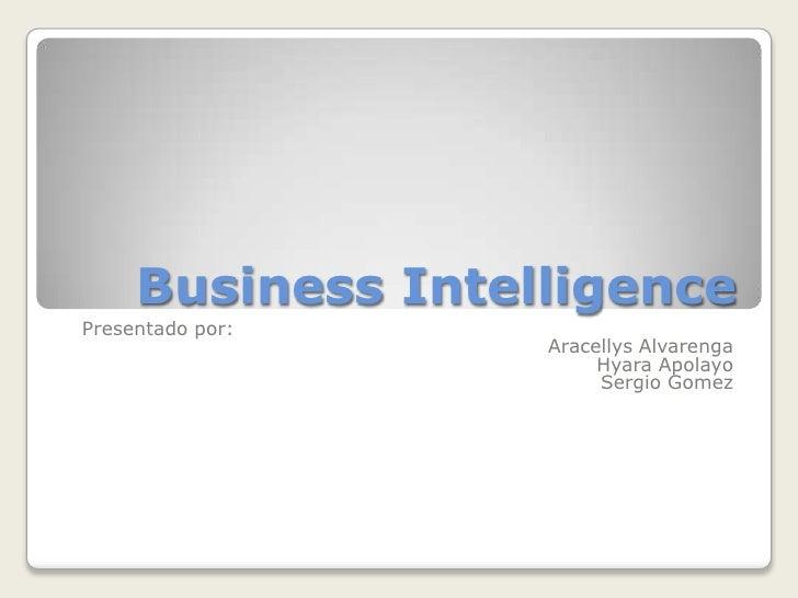 Business Intelligence<br />Presentadopor:<br />AracellysAlvarenga<br />HyaraApolayo<br />Sergio Gomez<br />