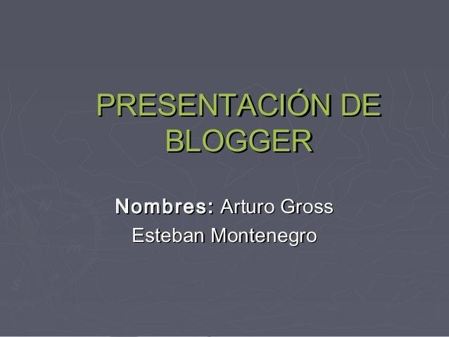 PRESENTACIÓN DEPRESENTACIÓN DE BLOGGERBLOGGER Nombres:Nombres: Arturo GrossArturo Gross Esteban MontenegroEsteban Monteneg...