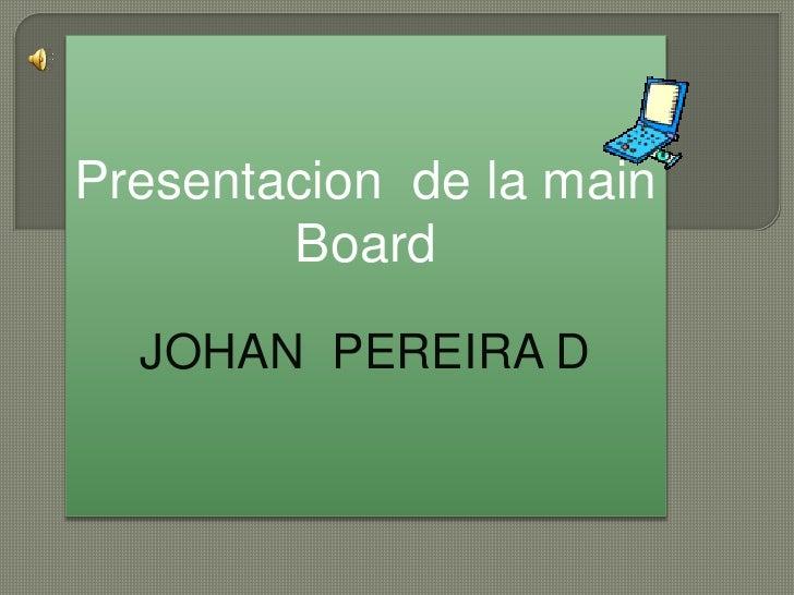 Presentacion  de la mainBoard<br />JOHAN  PEREIRA D<br />