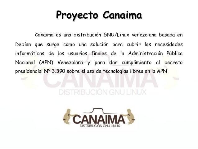 Proyecto CanaimaProyecto Canaima Canaima es una distribución GNU/Linux venezolana basada en Debían que surge como una solu...